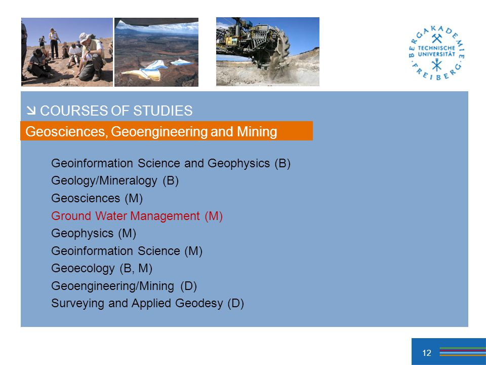12 Geoinformation Science and Geophysics (B) Geology/Mineralogy (B) Geosciences (M) Ground Water Management (M) Geophysics (M) Geoinformation Science (M) Geoecology (B, M) Geoengineering/Mining (D) Surveying and Applied Geodesy (D) Geosciences, Geoengineering and Mining COURSES OF STUDIES