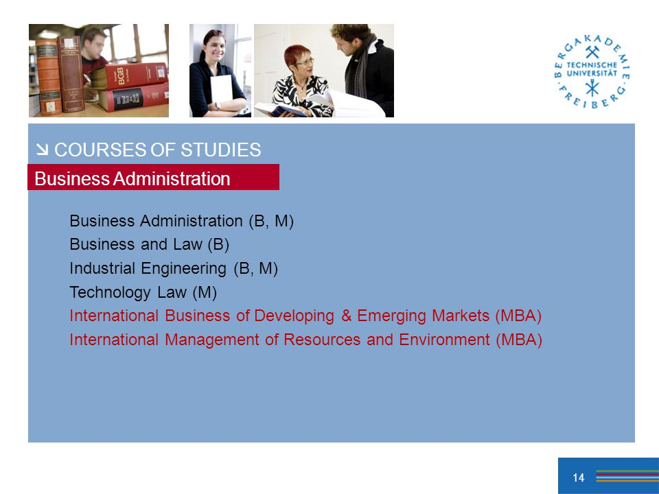 14 Business Administration (B, M) Business and Law (B) Industrial Engineering (B, M) Technology Law (M) International Business of Developing & Emerging Markets (MBA) International Management of Resources and Environment (MBA) Business Administration COURSES OF STUDIES