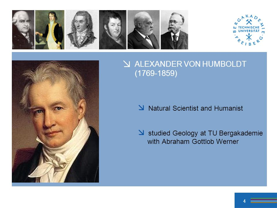 4 ALEXANDER VON HUMBOLDT ( ) Natural Scientist and Humanist studied Geology at TU Bergakademie with Abraham Gottlob Werner