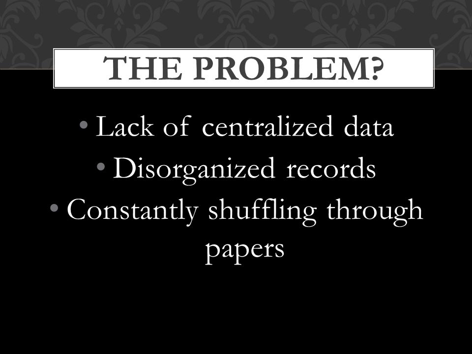 Lack of centralized data Disorganized records Constantly shuffling through papers THE PROBLEM