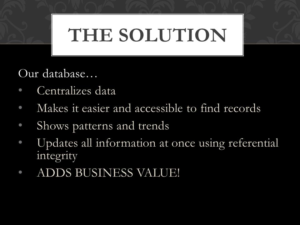 Our database… Centralizes data Makes it easier and accessible to find records Shows patterns and trends Updates all information at once using referential integrity ADDS BUSINESS VALUE.