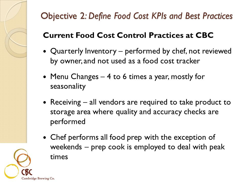 Current Food Cost Control Practices at CBC Quarterly Inventory – performed by chef, not reviewed by owner, and not used as a food cost tracker Menu Changes – 4 to 6 times a year, mostly for seasonality Receiving – all vendors are required to take product to storage area where quality and accuracy checks are performed Chef performs all food prep with the exception of weekends – prep cook is employed to deal with peak times Objective 2: Define Food Cost KPIs and Best Practices