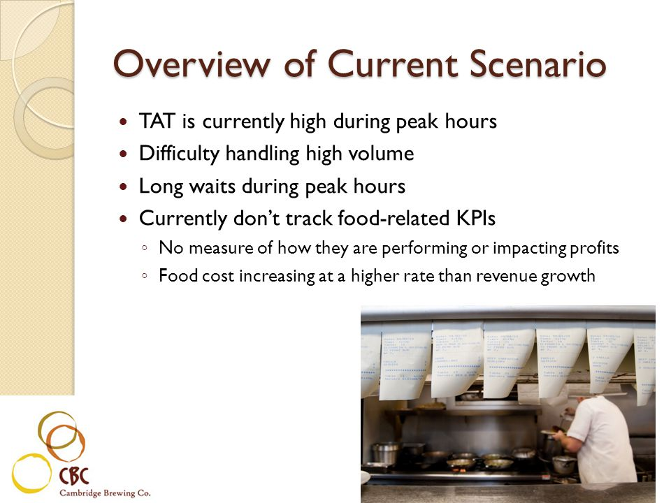 Overview of Current Scenario TAT is currently high during peak hours Difficulty handling high volume Long waits during peak hours Currently dont track food-related KPIs No measure of how they are performing or impacting profits Food cost increasing at a higher rate than revenue growth