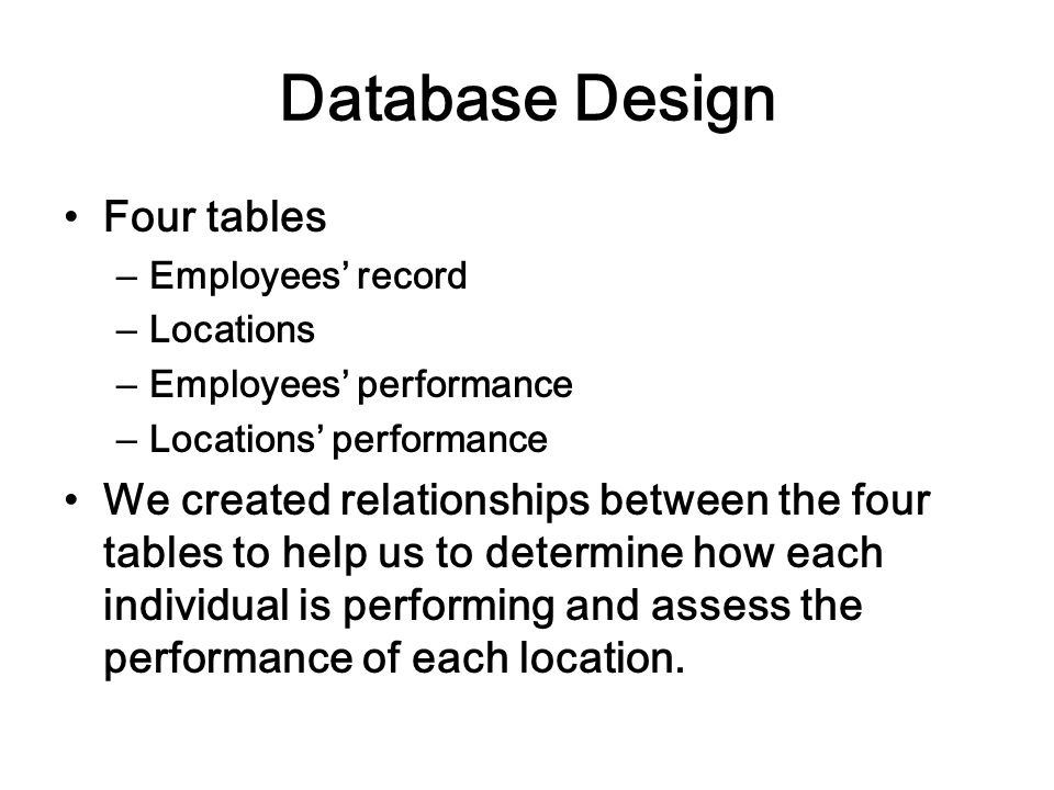 Database Design Four tables –Employees record –Locations –Employees performance –Locations performance We created relationships between the four tables to help us to determine how each individual is performing and assess the performance of each location.