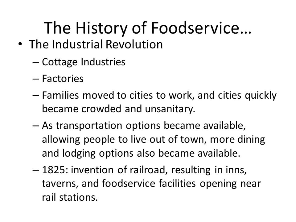 The History of Foodservice… The Industrial Revolution – Cottage Industries – Factories – Families moved to cities to work, and cities quickly became c