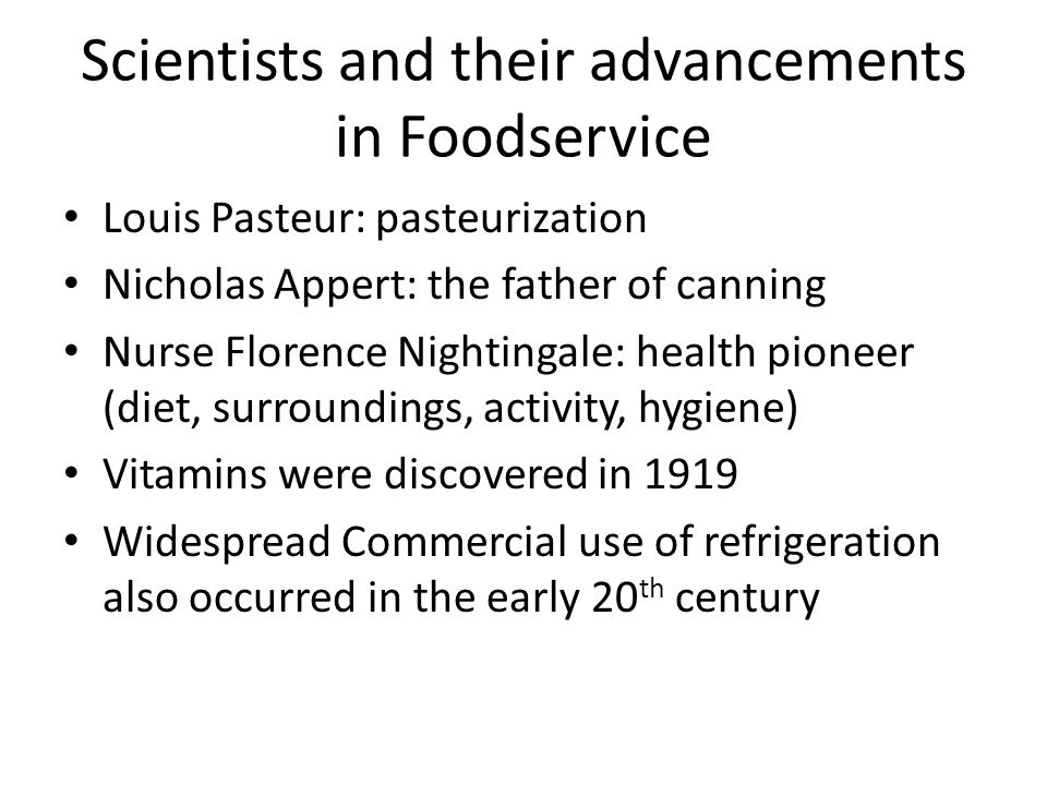 Scientists and their advancements in Foodservice Louis Pasteur: pasteurization Nicholas Appert: the father of canning Nurse Florence Nightingale: heal