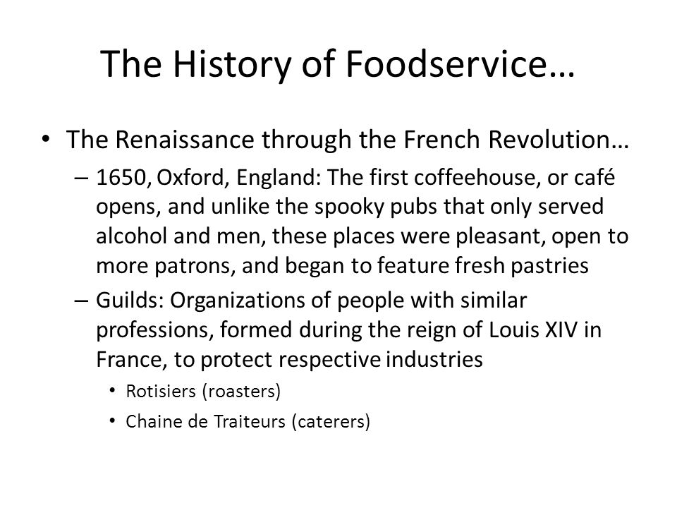 The History of Foodservice… The Renaissance through the French Revolution… – 1650, Oxford, England: The first coffeehouse, or café opens, and unlike t