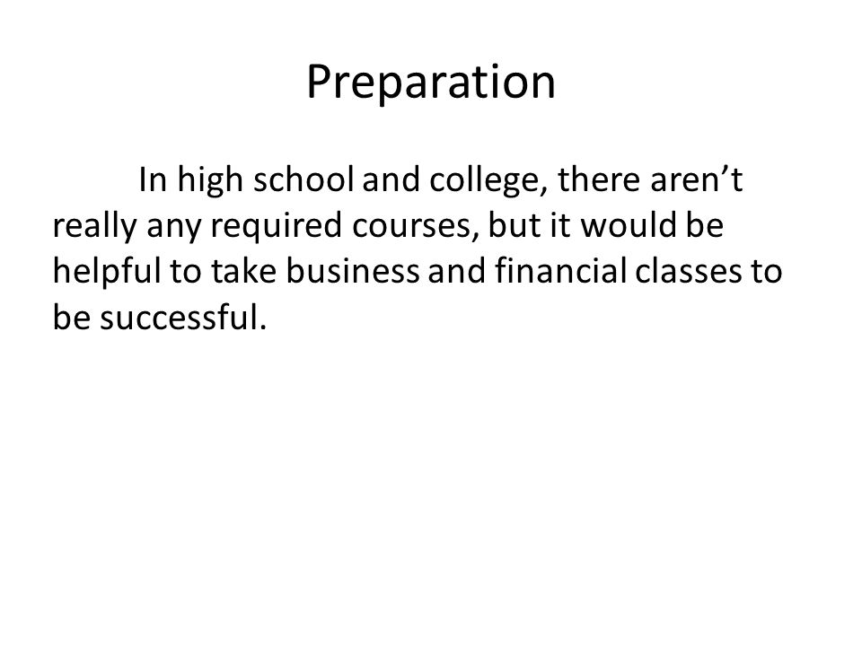 Preparation In high school and college, there arent really any required courses, but it would be helpful to take business and financial classes to be successful.