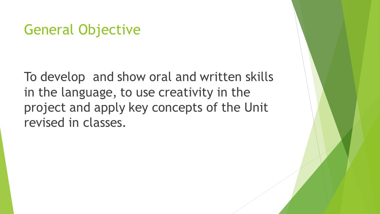 General Objective To develop and show oral and written skills in the language, to use creativity in the project and apply key concepts of the Unit revised in classes.