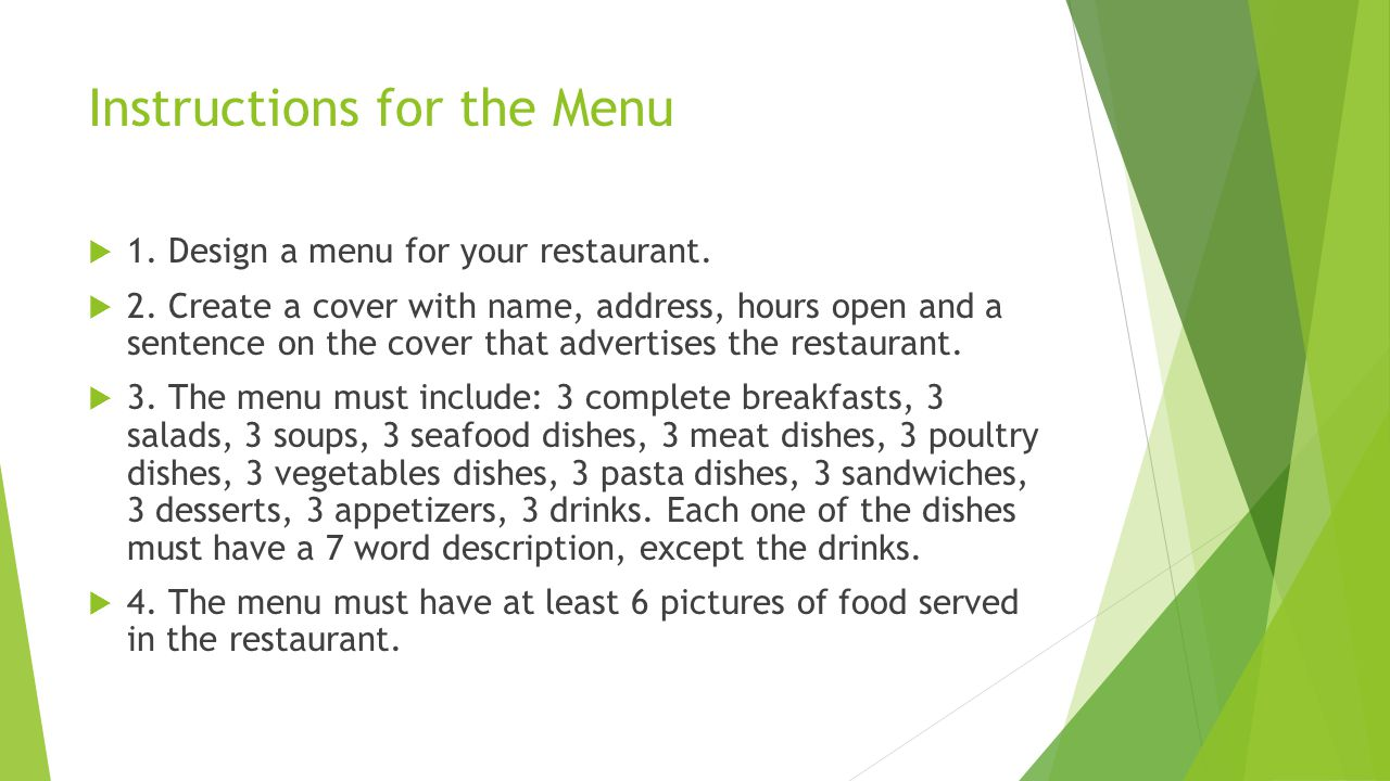 Instructions for the Menu 1. Design a menu for your restaurant. 2. Create a cover with name, address, hours open and a sentence on the cover that adve