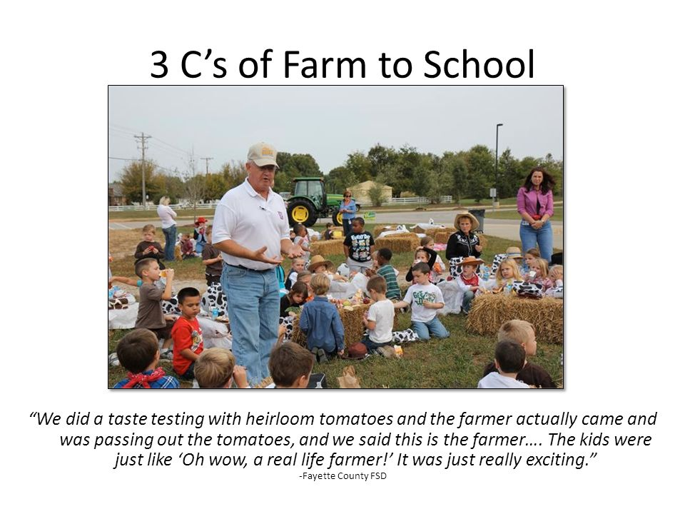 3 Cs of Farm to School We did a taste testing with heirloom tomatoes and the farmer actually came and was passing out the tomatoes, and we said this is the farmer….