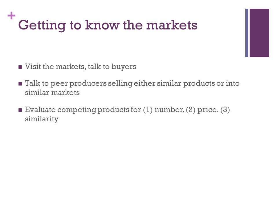 + Getting to know the markets Visit the markets, talk to buyers Talk to peer producers selling either similar products or into similar markets Evaluate competing products for (1) number, (2) price, (3) similarity