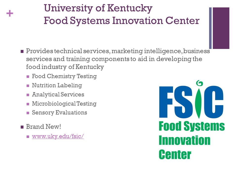 + University of Kentucky Food Systems Innovation Center Provides technical services, marketing intelligence, business services and training components