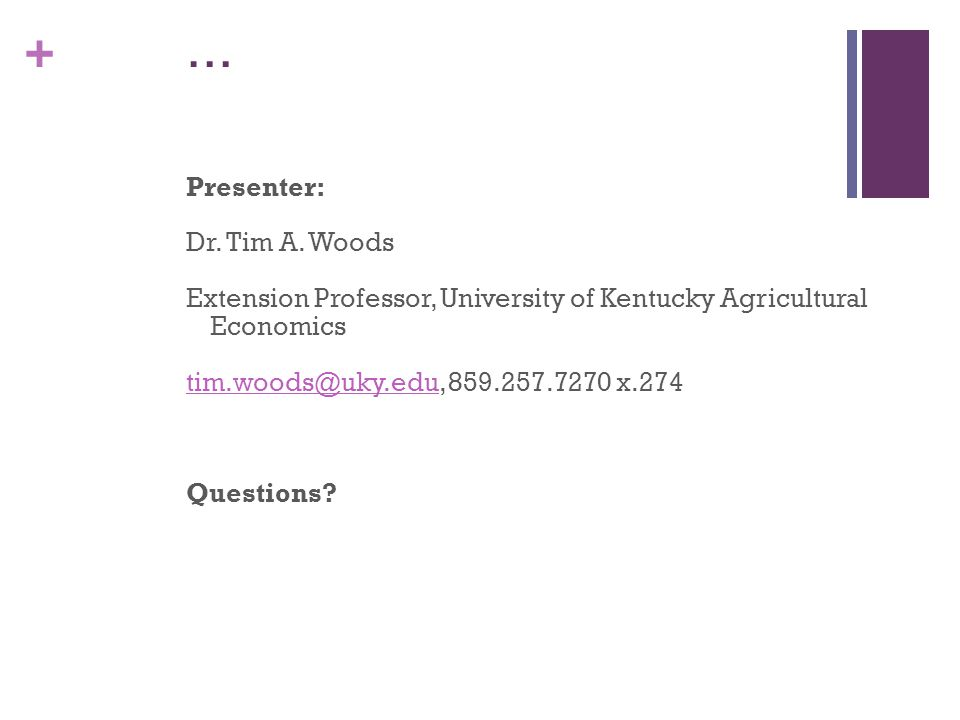+ … Presenter: Dr. Tim A. Woods Extension Professor, University of Kentucky Agricultural Economics tim.woods@uky.edutim.woods@uky.edu, 859.257.7270 x.