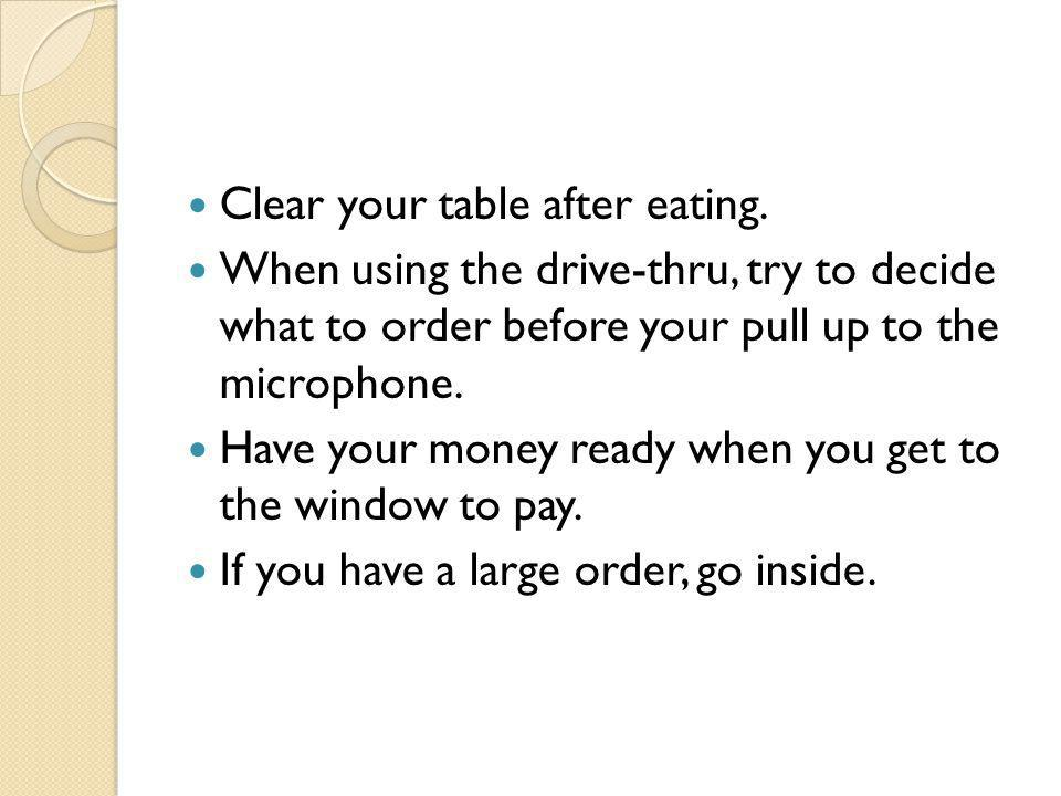 Clear your table after eating. When using the drive-thru, try to decide what to order before your pull up to the microphone. Have your money ready whe