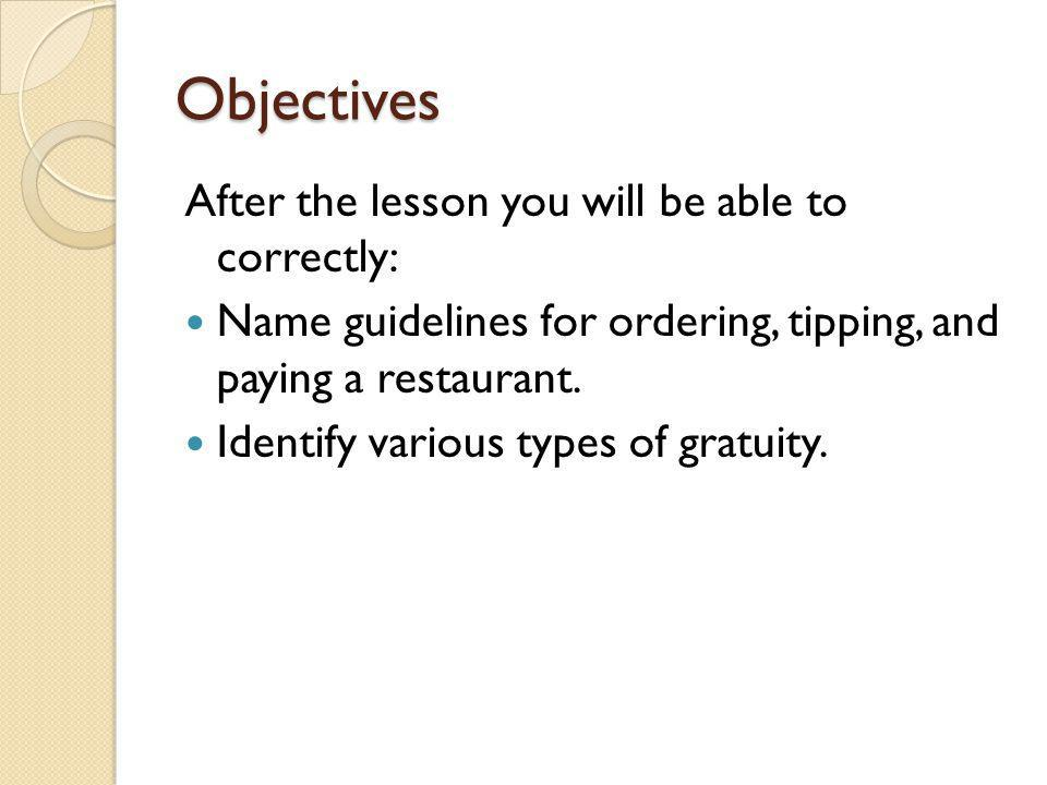 Objectives After the lesson you will be able to correctly: Name guidelines for ordering, tipping, and paying a restaurant. Identify various types of g