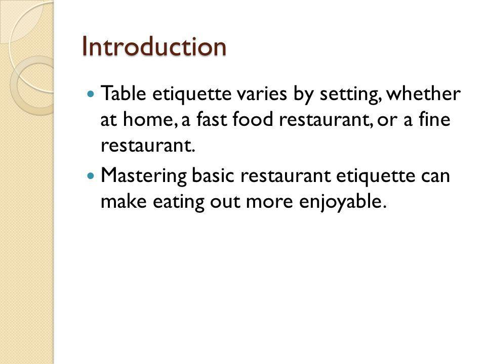 Introduction Table etiquette varies by setting, whether at home, a fast food restaurant, or a fine restaurant. Mastering basic restaurant etiquette ca
