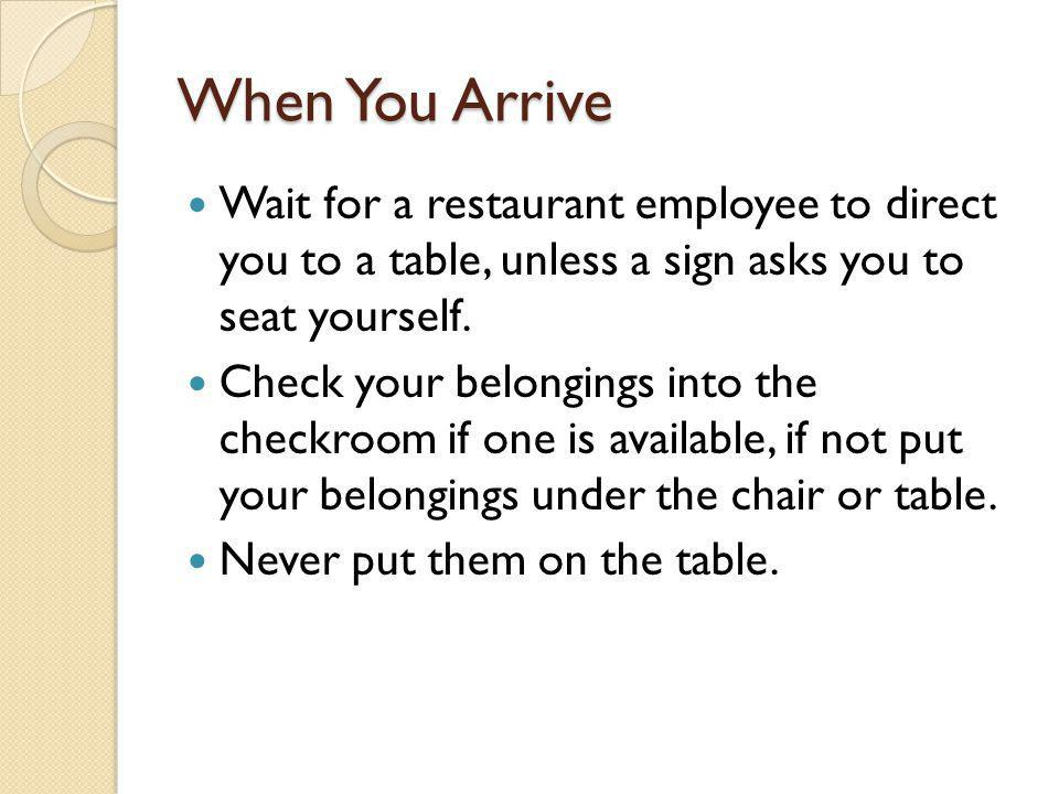 When You Arrive Wait for a restaurant employee to direct you to a table, unless a sign asks you to seat yourself. Check your belongings into the check