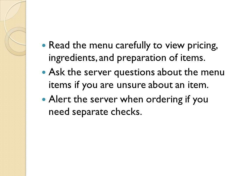 Read the menu carefully to view pricing, ingredients, and preparation of items. Ask the server questions about the menu items if you are unsure about