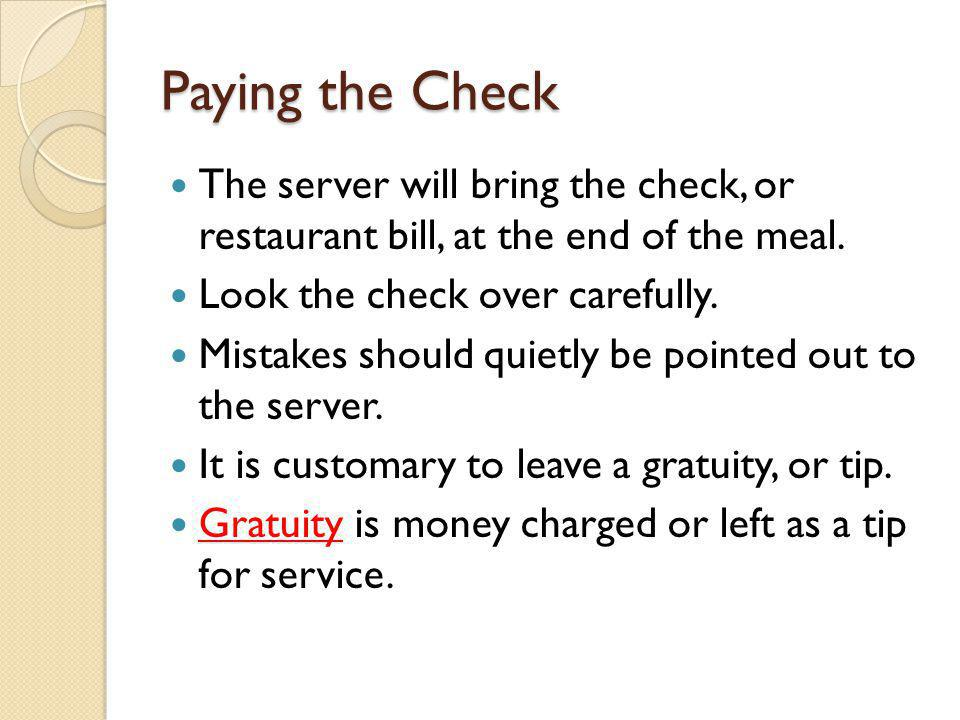 Paying the Check The server will bring the check, or restaurant bill, at the end of the meal. Look the check over carefully. Mistakes should quietly b
