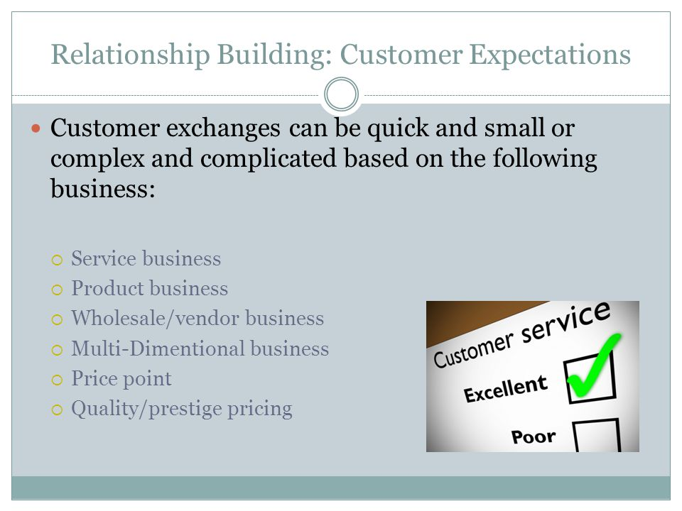 Relationship Building: Customer Expectations Customer exchanges can be quick and small or complex and complicated based on the following business: Service business Product business Wholesale/vendor business Multi-Dimentional business Price point Quality/prestige pricing