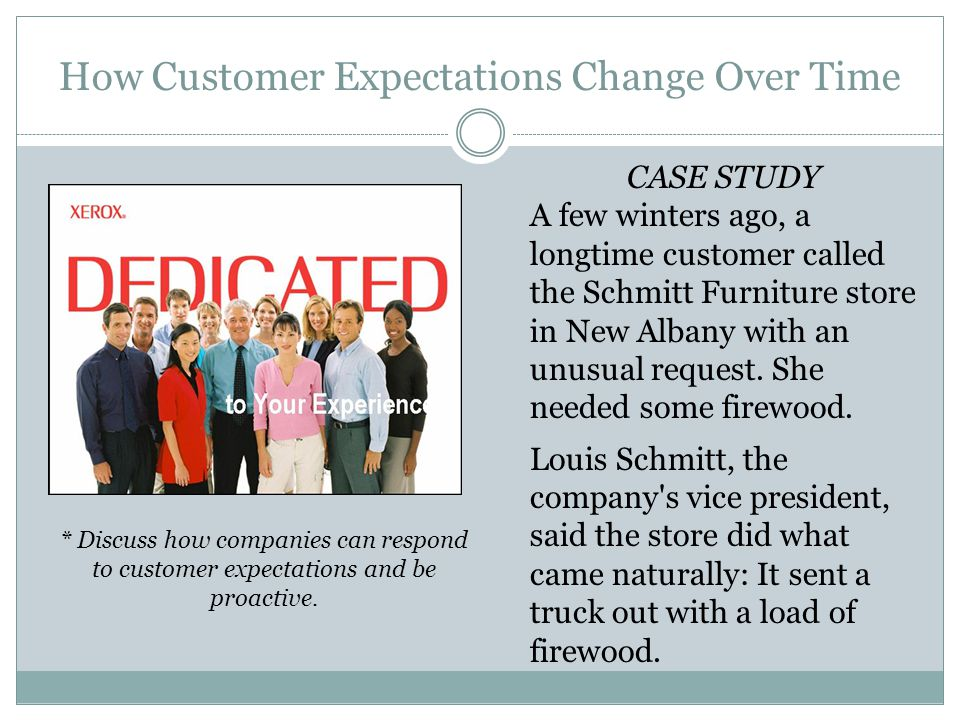 How Customer Expectations Change Over Time CASE STUDY A few winters ago, a longtime customer called the Schmitt Furniture store in New Albany with an unusual request.