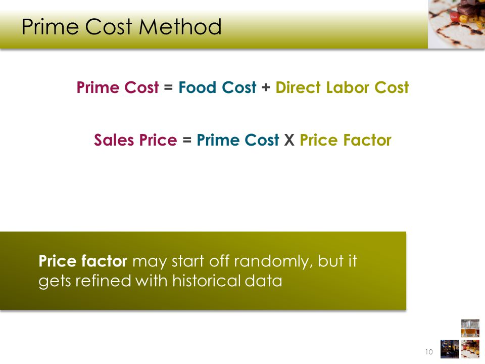 Prime Cost Method Prime Cost = Food Cost + Direct Labor Cost Sales Price = Prime Cost X Price Factor Price factor may start off randomly, but it gets