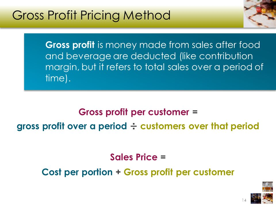 Gross Profit Pricing Method Gross profit per customer = gross profit over a period ÷ customers over that period Sales Price = Cost per portion + Gross