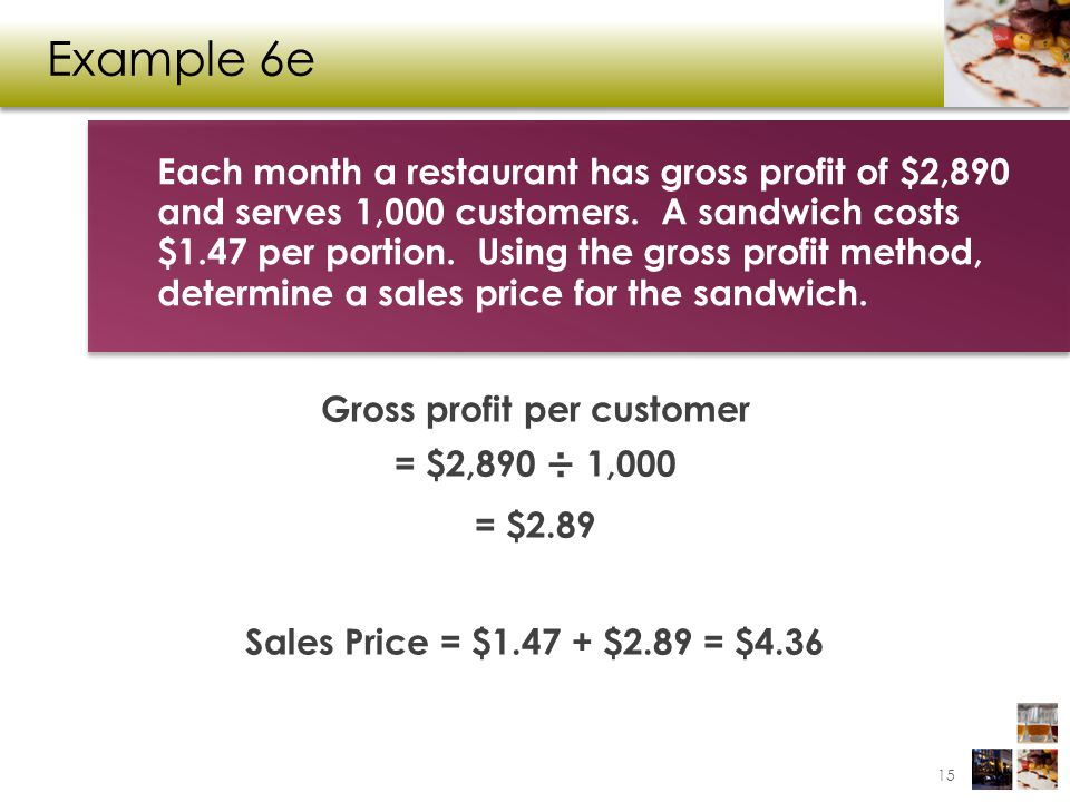 Example 6e Gross profit per customer = $2,890 ÷ 1,000 = $2.89 Sales Price = $1.47 + $2.89 = $4.36 Each month a restaurant has gross profit of $2,890 a