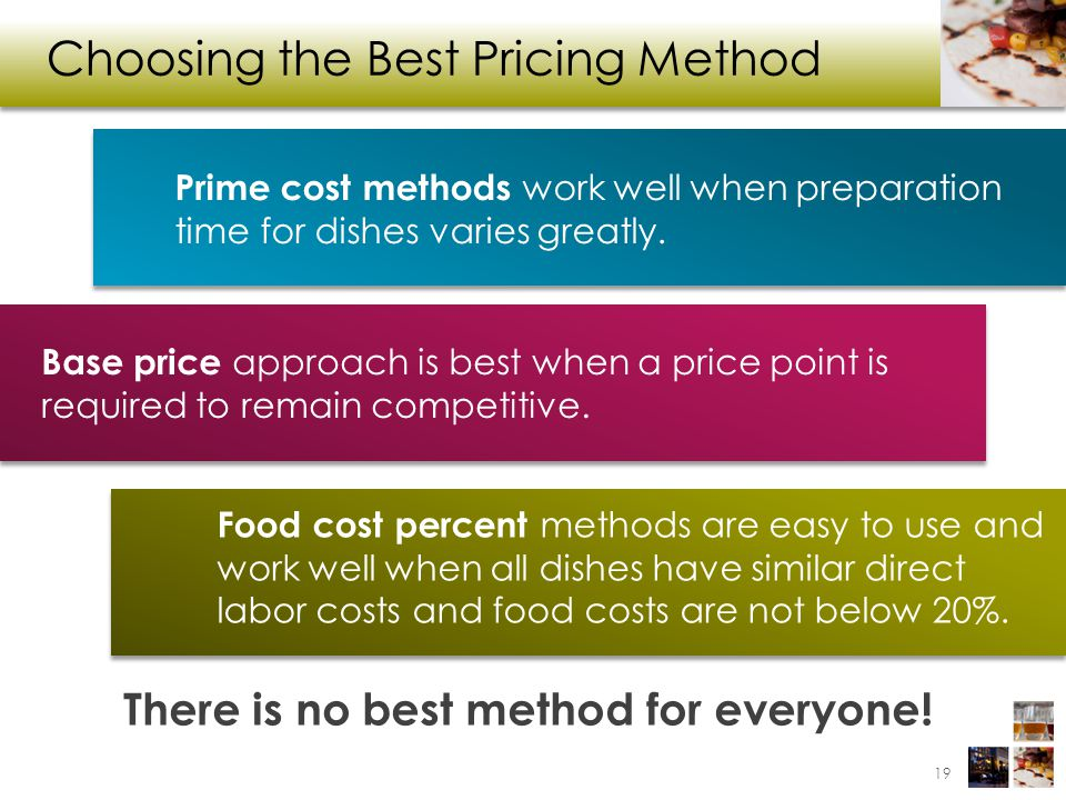 Choosing the Best Pricing Method There is no best method for everyone! Prime cost methods work well when preparation time for dishes varies greatly. B