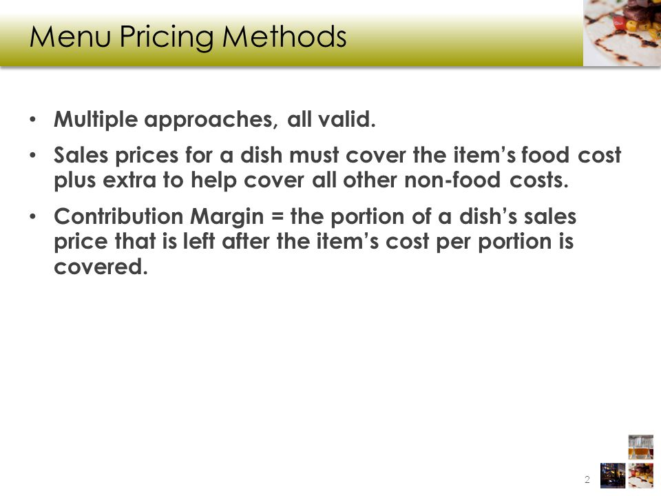 Menu Pricing Methods Multiple approaches, all valid. Sales prices for a dish must cover the items food cost plus extra to help cover all other non-foo