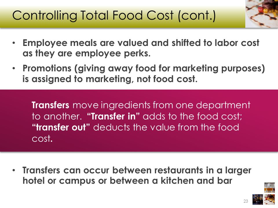 Controlling Total Food Cost (cont.) Employee meals are valued and shifted to labor cost as they are employee perks. Promotions (giving away food for m