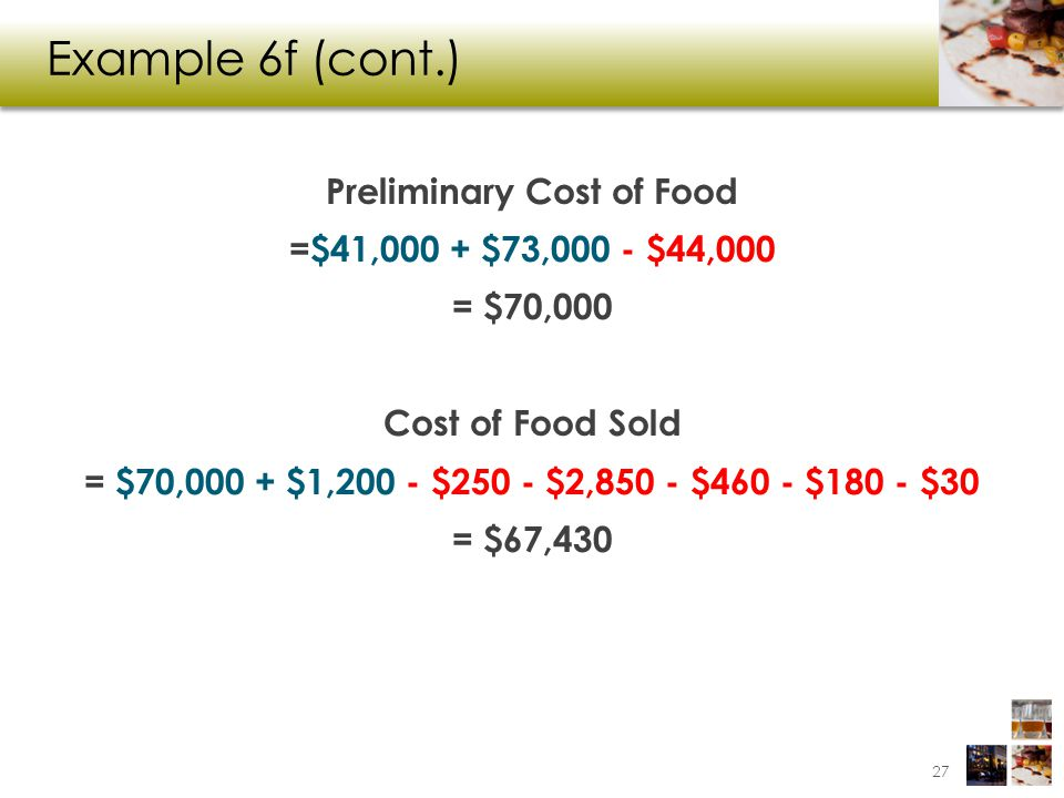 Example 6f (cont.) Preliminary Cost of Food =$41,000 + $73,000 - $44,000 = $70,000 Cost of Food Sold = $70,000 + $1,200 - $250 - $2,850 - $460 - $180