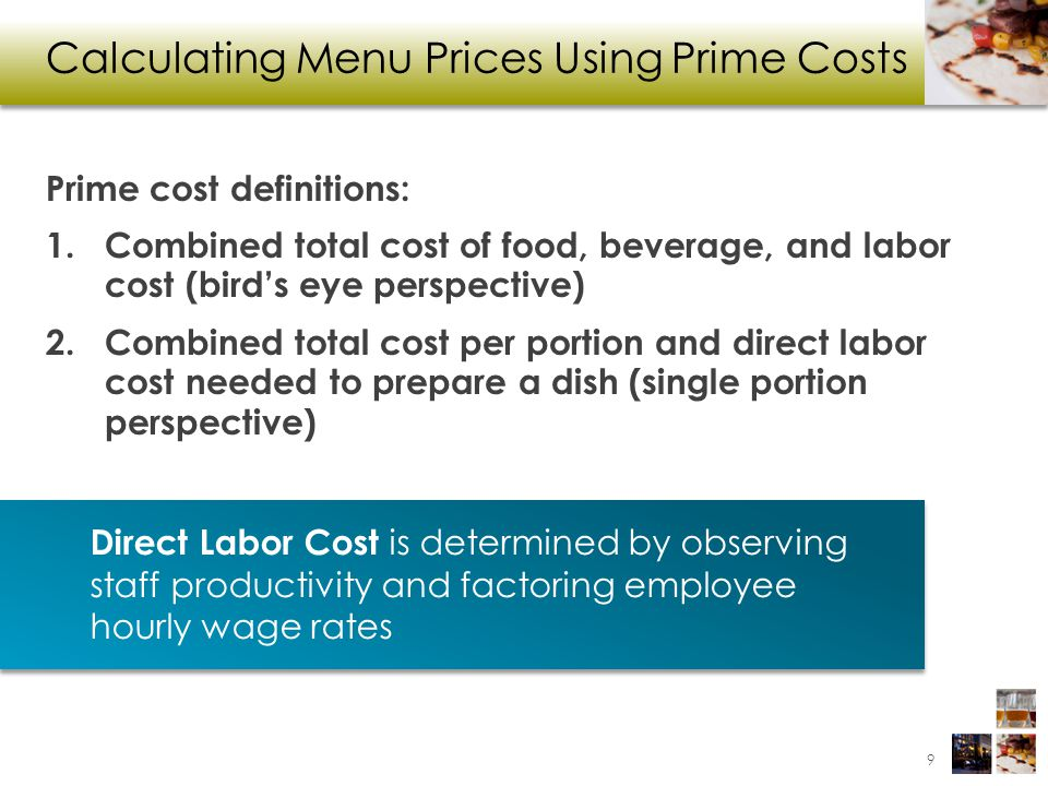 Prime Cost Method Prime Cost = Food Cost + Direct Labor Cost Sales Price = Prime Cost X Price Factor Price factor may start off randomly, but it gets refined with historical data 10