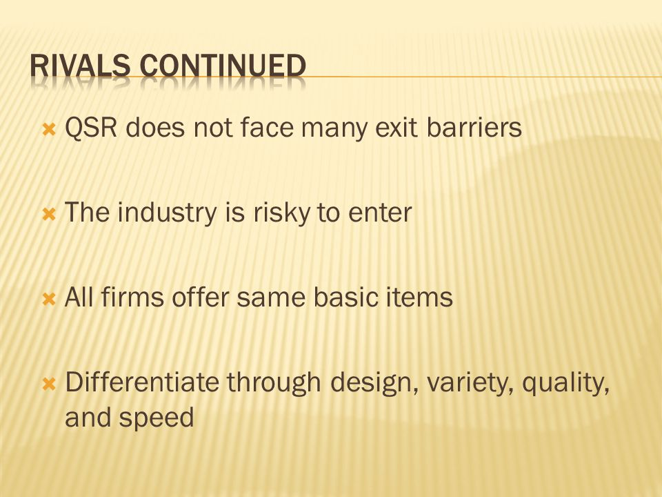 QSR does not face many exit barriers The industry is risky to enter All firms offer same basic items Differentiate through design, variety, quality, and speed