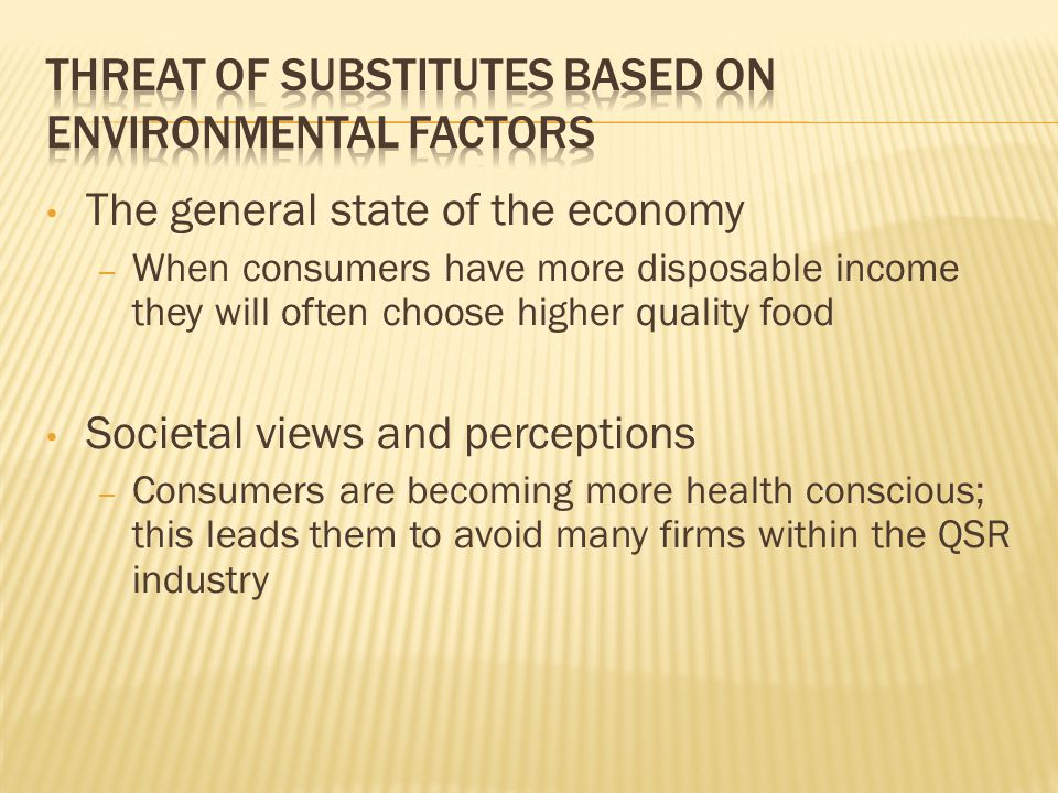 The general state of the economy – When consumers have more disposable income they will often choose higher quality food Societal views and perceptions – Consumers are becoming more health conscious; this leads them to avoid many firms within the QSR industry