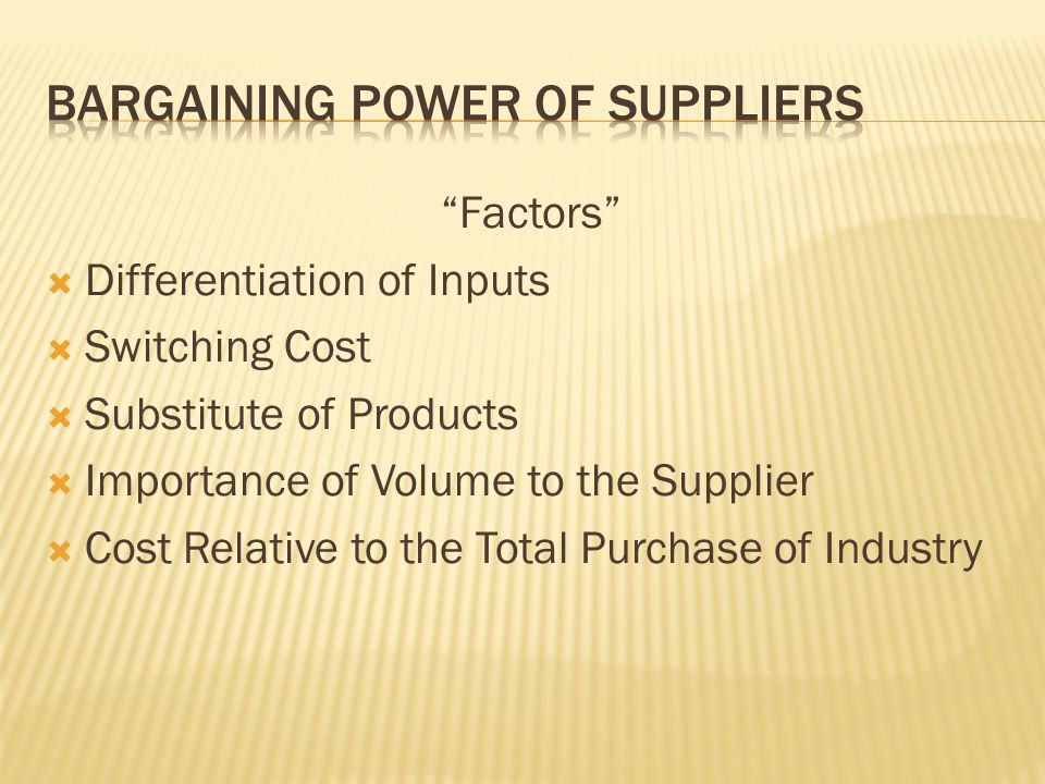 Factors Differentiation of Inputs Switching Cost Substitute of Products Importance of Volume to the Supplier Cost Relative to the Total Purchase of Industry