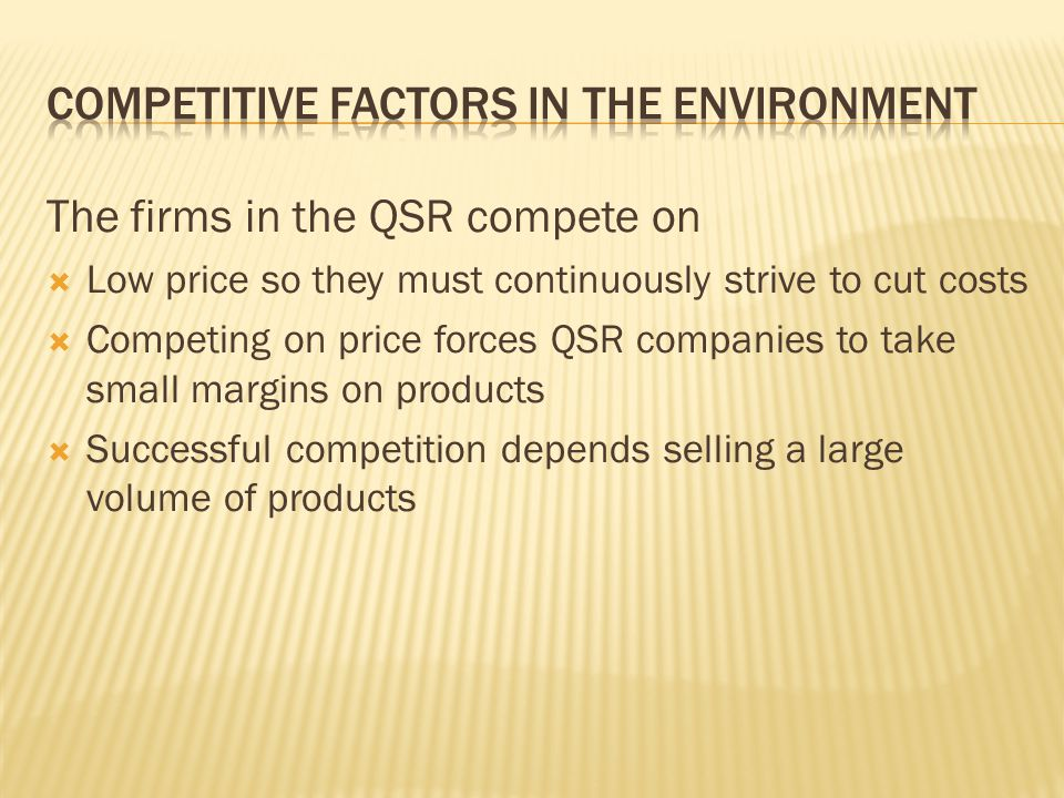 The firms in the QSR compete on Low price so they must continuously strive to cut costs Competing on price forces QSR companies to take small margins on products Successful competition depends selling a large volume of products