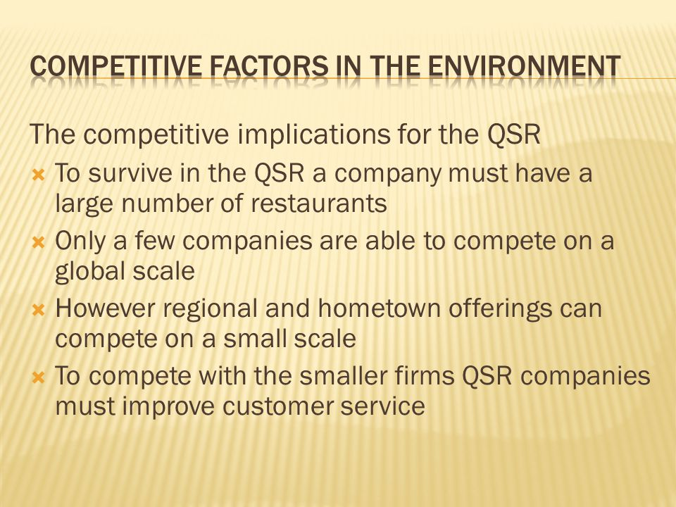 The competitive implications for the QSR To survive in the QSR a company must have a large number of restaurants Only a few companies are able to compete on a global scale However regional and hometown offerings can compete on a small scale To compete with the smaller firms QSR companies must improve customer service