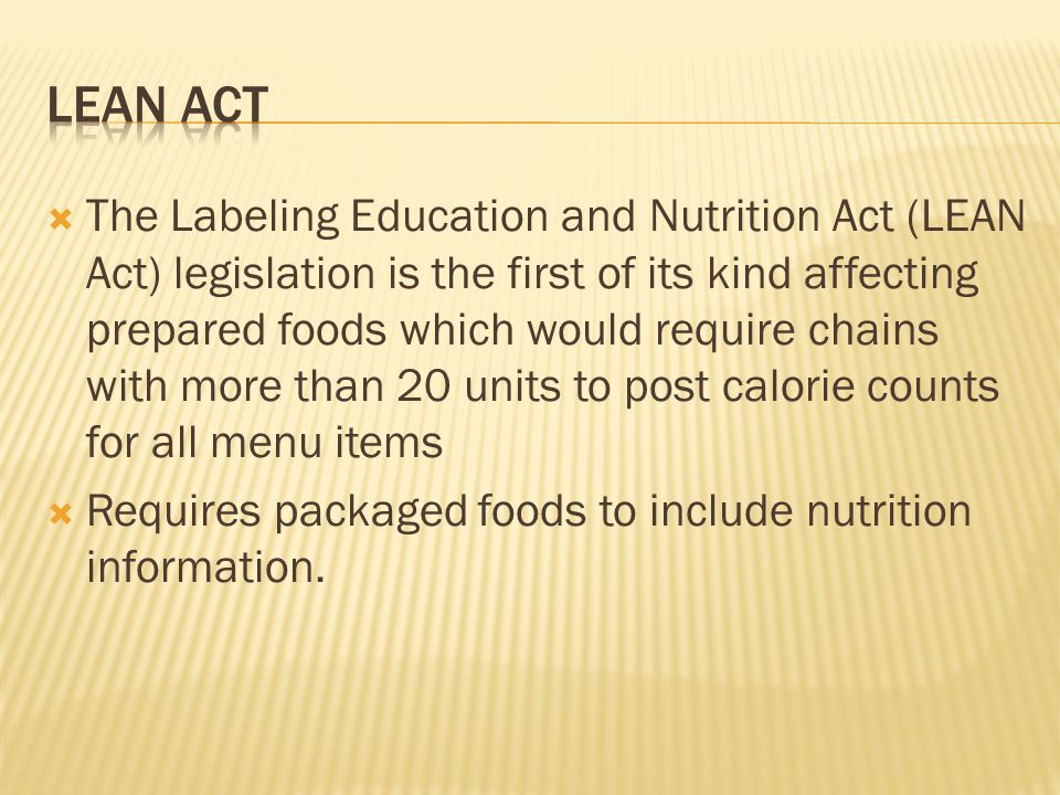 The Labeling Education and Nutrition Act (LEAN Act) legislation is the first of its kind affecting prepared foods which would require chains with more than 20 units to post calorie counts for all menu items Requires packaged foods to include nutrition information.