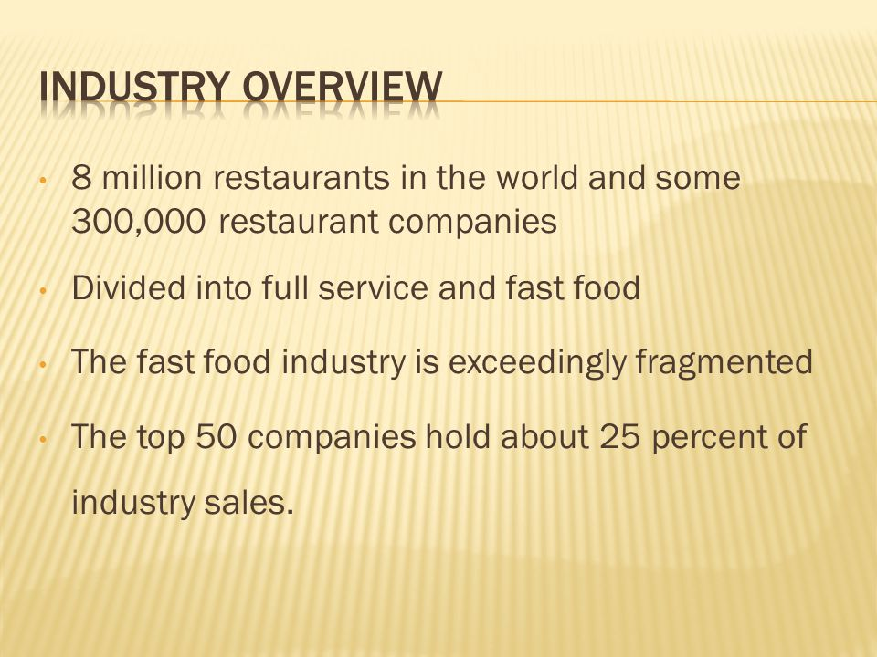 8 million restaurants in the world and some 300,000 restaurant companies Divided into full service and fast food The fast food industry is exceedingly fragmented The top 50 companies hold about 25 percent of industry sales.