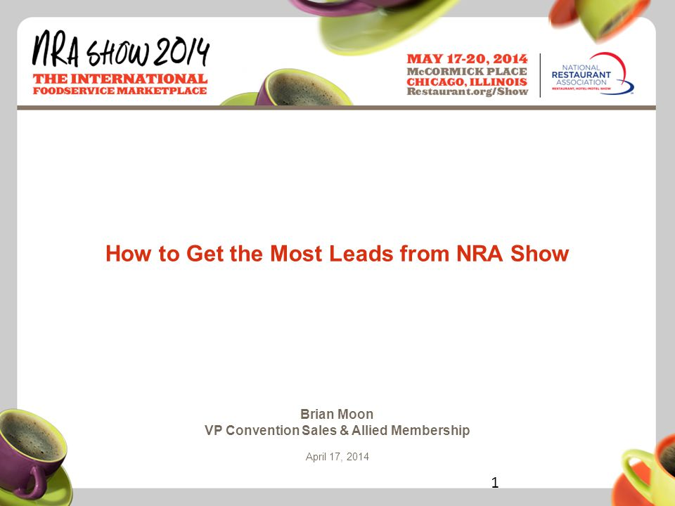 Restaurant.org/Show #NRAShow How to Get the Most Leads from NRA Show Brian Moon VP Convention Sales & Allied Membership April 17, 2014 1
