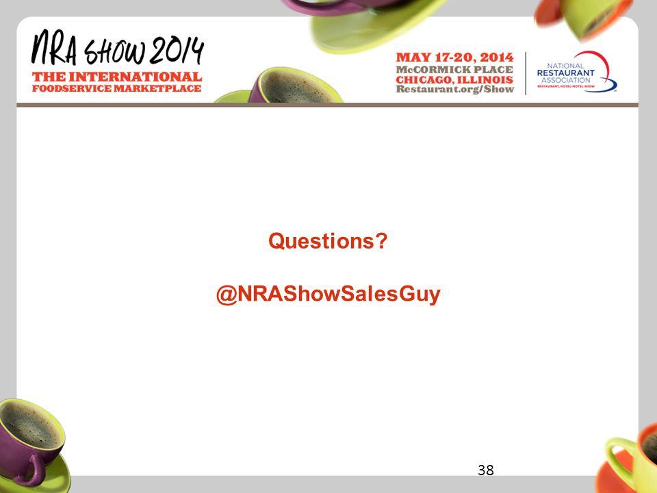 Restaurant.org/Show #NRAShow Questions @NRAShowSalesGuy 38