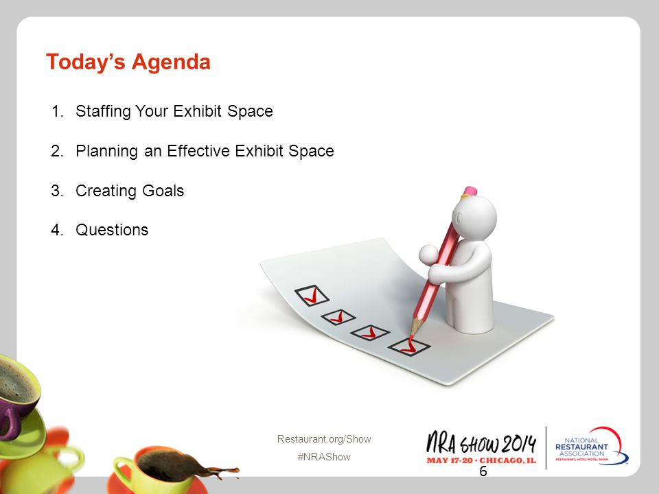 Todays Agenda 1.Staffing Your Exhibit Space 2.Planning an Effective Exhibit Space 3.Creating Goals 4.Questions 6