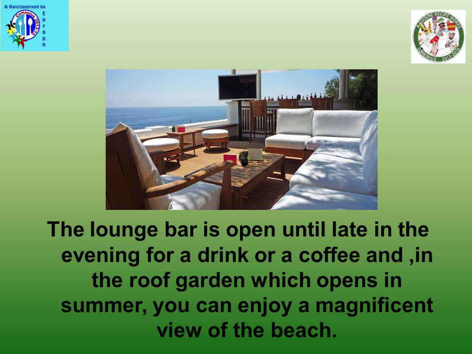 The lounge bar is open until late in the evening for a drink or a coffee and,in the roof garden which opens in summer, you can enjoy a magnificent view of the beach.