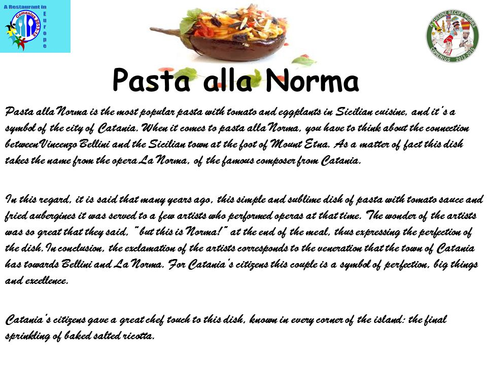 Pasta alla Norma Pasta alla Norma is the most popular pasta with tomato and eggplants in Sicilian cuisine, and its a symbol of the city of Catania.