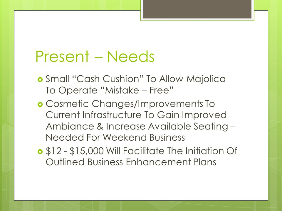 Present – Needs Small Cash Cushion To Allow Majolica To Operate Mistake – Free Cosmetic Changes/Improvements To Current Infrastructure To Gain Improved Ambiance & Increase Available Seating – Needed For Weekend Business $12 - $15,000 Will Facilitate The Initiation Of Outlined Business Enhancement Plans