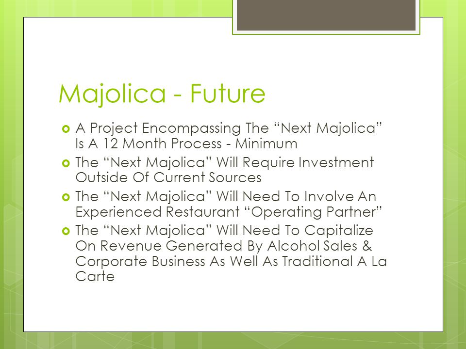 Majolica - Future A Project Encompassing The Next Majolica Is A 12 Month Process - Minimum The Next Majolica Will Require Investment Outside Of Current Sources The Next Majolica Will Need To Involve An Experienced Restaurant Operating Partner The Next Majolica Will Need To Capitalize On Revenue Generated By Alcohol Sales & Corporate Business As Well As Traditional A La Carte
