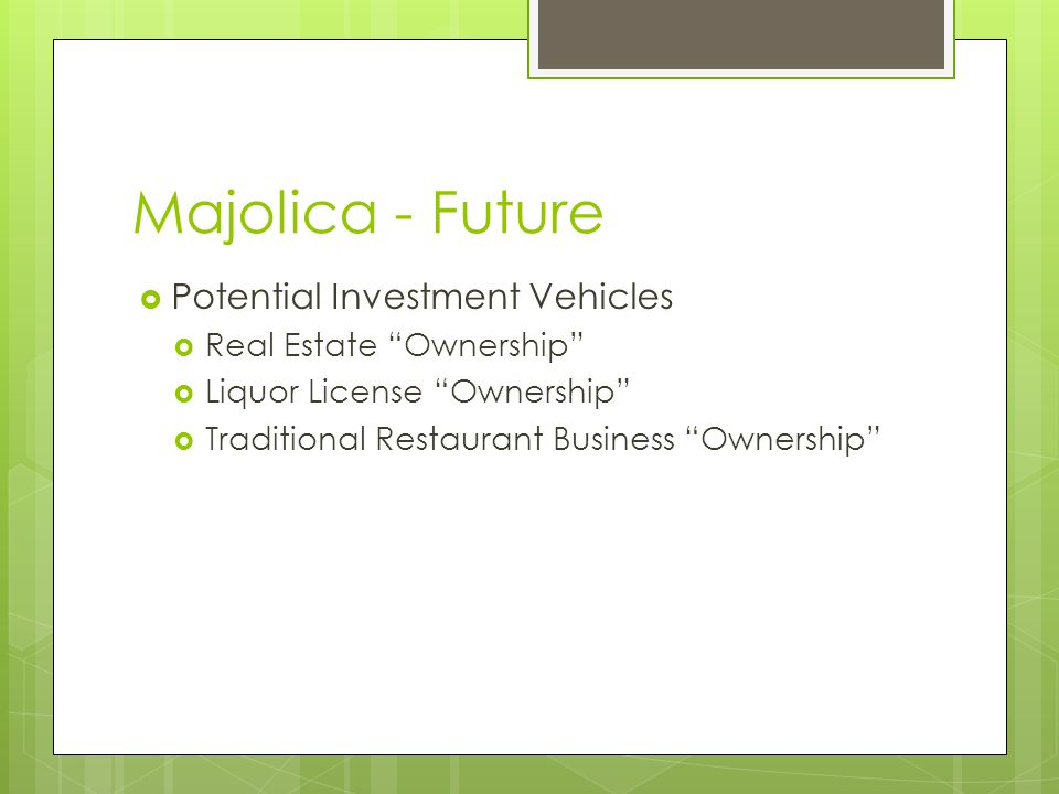 Majolica - Future Potential Investment Vehicles Real Estate Ownership Liquor License Ownership Traditional Restaurant Business Ownership