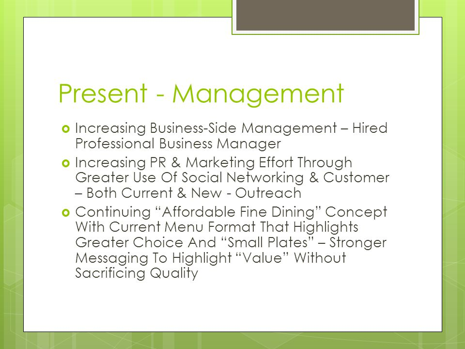 Present - Management Increasing Business-Side Management – Hired Professional Business Manager Increasing PR & Marketing Effort Through Greater Use Of Social Networking & Customer – Both Current & New - Outreach Continuing Affordable Fine Dining Concept With Current Menu Format That Highlights Greater Choice And Small Plates – Stronger Messaging To Highlight Value Without Sacrificing Quality